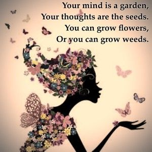 Your mind is a garden, your thoughts are the seeds, you can grow flowers, or you can grow weeds